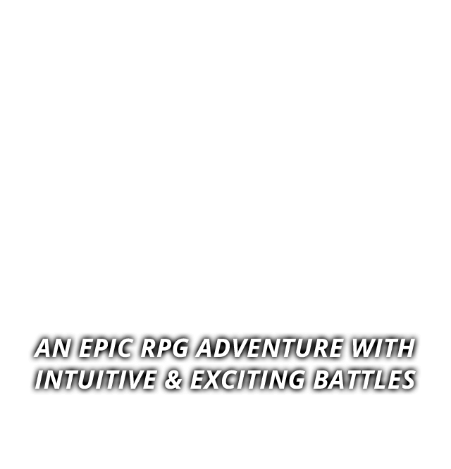 AN EPIC RPG ADVENTURE WITH INTUITIVE & EXCITING BATTLES